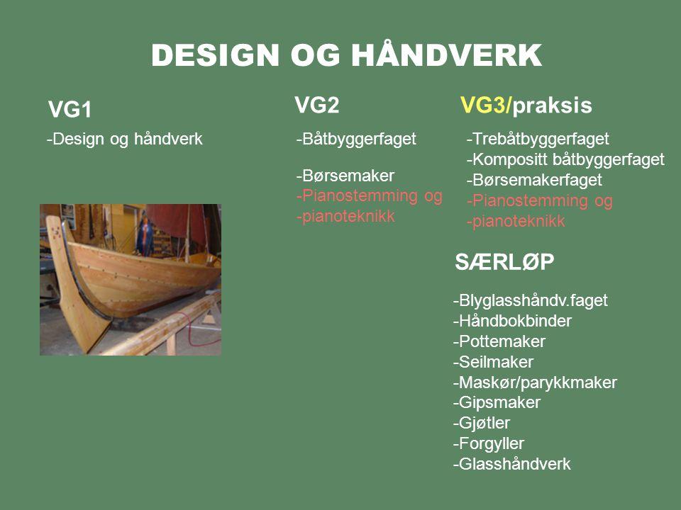 DESIGN OG HÅNDVERK VG1 -Design og håndverk VG2VG3/praksis -Båtbyggerfaget -Børsemaker -Pianostemming og -pianoteknikk -Blyglasshåndv.faget -Håndbokbinder -Pottemaker -Seilmaker -Maskør/parykkmaker -Gipsmaker -Gjøtler -Forgyller -Glasshåndverk SÆRLØP -Trebåtbyggerfaget -Kompositt båtbyggerfaget -Børsemakerfaget -Pianostemming og -pianoteknikk