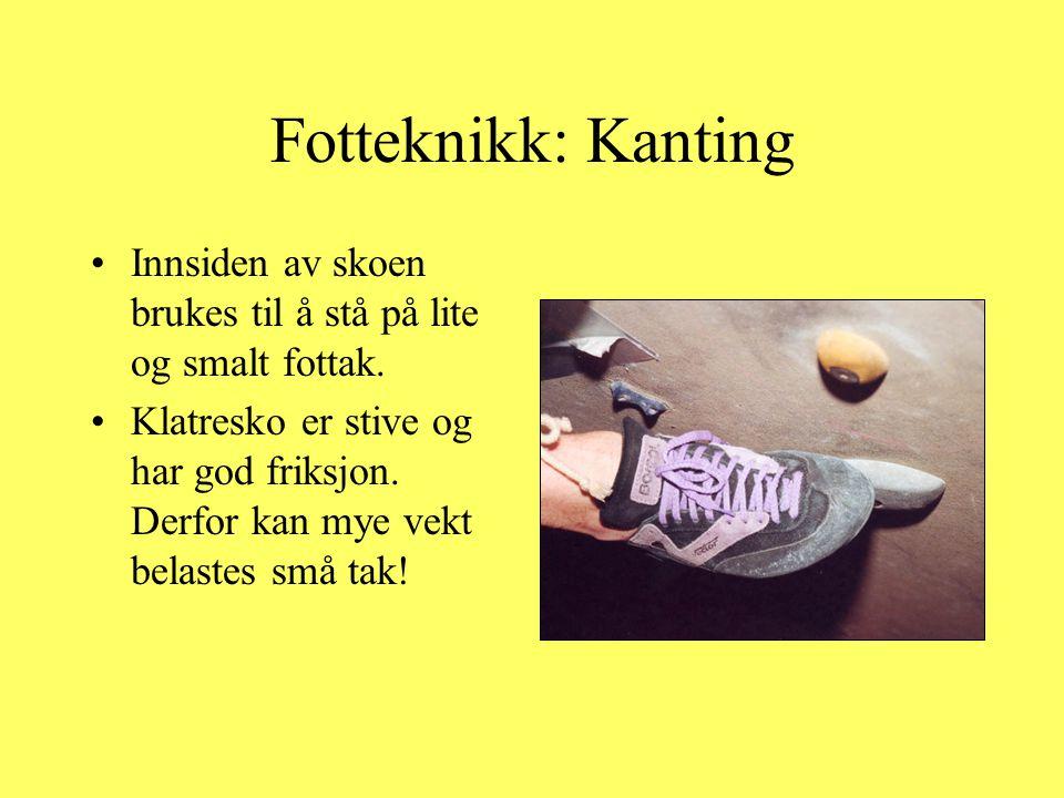 Fotteknikk: Kanting •Innsiden av skoen brukes til å stå på lite og smalt fottak. •Klatresko er stive og har god friksjon. Derfor kan mye vekt belastes