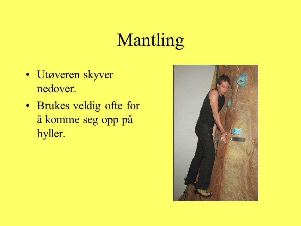 Mantling •Utøveren skyver nedover. •Brukes veldig ofte for å komme seg opp på hyller.