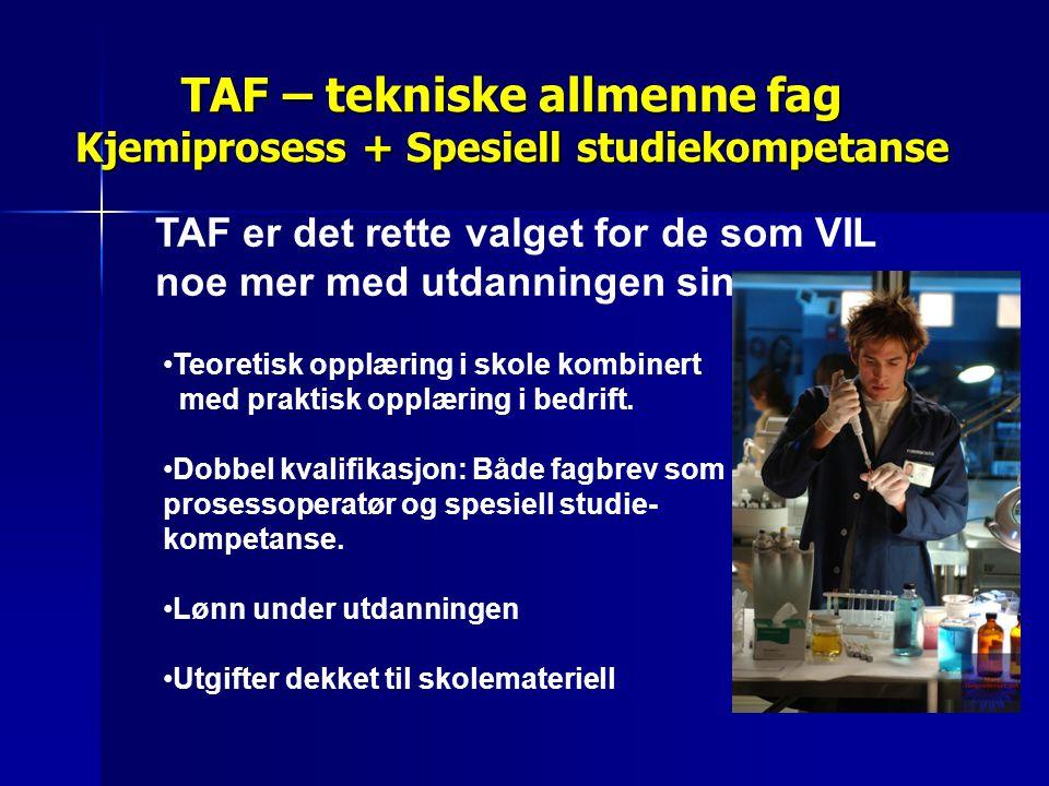 TAF – tekniske allmenne fag Kjemiprosess + Spesiell studiekompetanse •Teoretisk opplæring i skole kombinert med praktisk opplæring i bedrift. •Dobbel