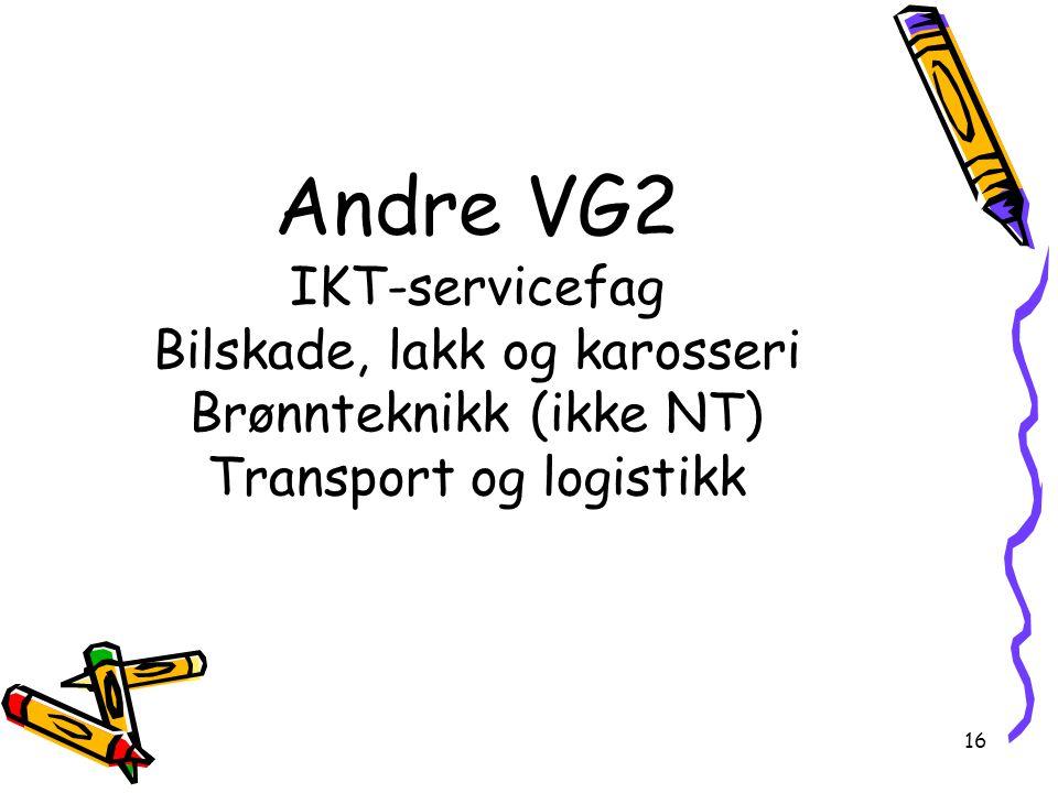 16 Andre VG2 IKT-servicefag Bilskade, lakk og karosseri Brønnteknikk (ikke NT) Transport og logistikk