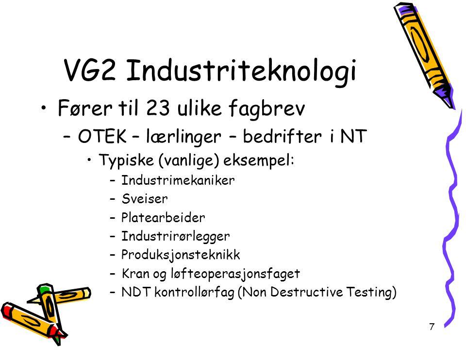 VG2 Industriteknologi •Fører til 23 ulike fagbrev –OTEK – lærlinger – bedrifter i NT •Typiske (vanlige) eksempel: –Industrimekaniker –Sveiser –Platearbeider –Industrirørlegger –Produksjonsteknikk –Kran og løfteoperasjonsfaget –NDT kontrollørfag (Non Destructive Testing) 7