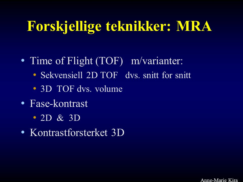 Forskjellige teknikker: MRA • Time of Flight (TOF) m/varianter: • Sekvensiell 2D TOF dvs. snitt for snitt • 3D TOF dvs. volume • Fase-kontrast • 2D &
