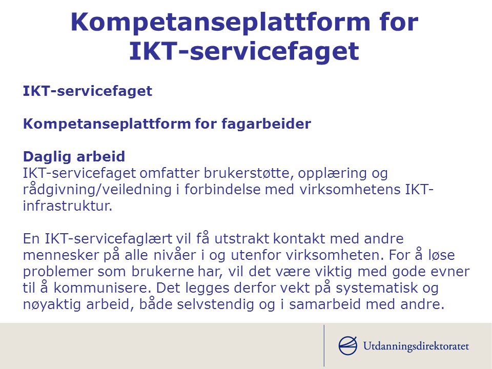 IKT-servicefaget Kompetanseplattform for fagarbeider Daglig arbeid IKT-servicefaget omfatter brukerstøtte, opplæring og rådgivning/veiledning i forbin