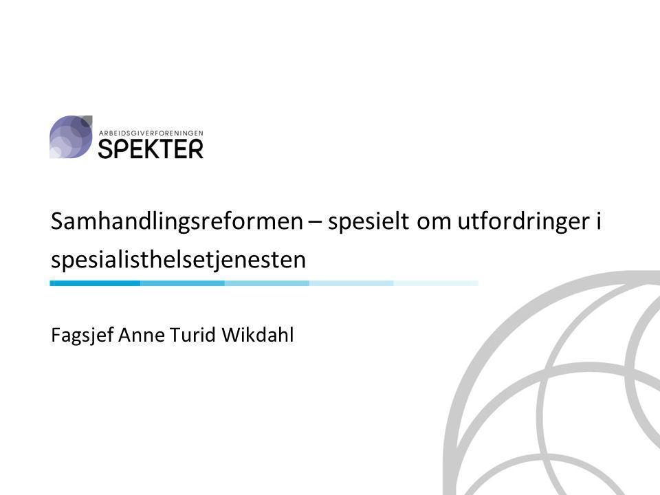 Samhandlingsreformen – spesielt om utfordringer i spesialisthelsetjenesten Fagsjef Anne Turid Wikdahl