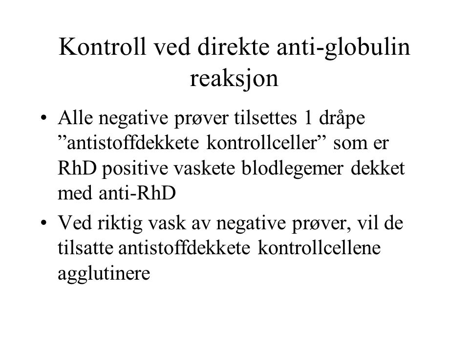 Kontroll ved direkte anti-globulin reaksjon •Alle negative prøver tilsettes 1 dråpe antistoffdekkete kontrollceller som er RhD positive vaskete blodlegemer dekket med anti-RhD •Ved riktig vask av negative prøver, vil de tilsatte antistoffdekkete kontrollcellene agglutinere