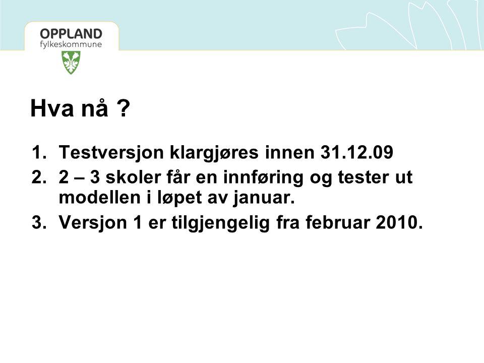 Hva nå ? 1.Testversjon klargjøres innen 31.12.09 2.2 – 3 skoler får en innføring og tester ut modellen i løpet av januar. 3.Versjon 1 er tilgjengelig