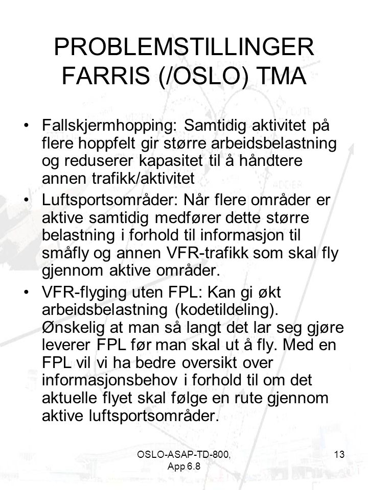 OSLO-ASAP-TD-800, App 6.8 13 PROBLEMSTILLINGER FARRIS (/OSLO) TMA •Fallskjermhopping: Samtidig aktivitet på flere hoppfelt gir større arbeidsbelastning og reduserer kapasitet til å håndtere annen trafikk/aktivitet •Luftsportsområder: Når flere områder er aktive samtidig medfører dette større belastning i forhold til informasjon til småfly og annen VFR-trafikk som skal fly gjennom aktive områder.