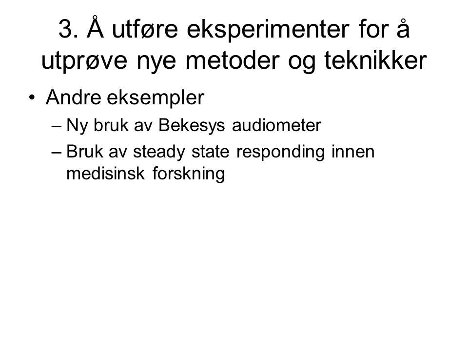 3. Å utføre eksperimenter for å utprøve nye metoder og teknikker •Andre eksempler –Ny bruk av Bekesys audiometer –Bruk av steady state responding inne