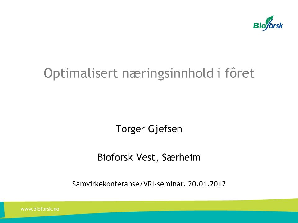 Optimalisert næringsinnhold i fôret Torger Gjefsen Bioforsk Vest, Særheim Samvirkekonferanse/VRI-seminar, 20.01.2012
