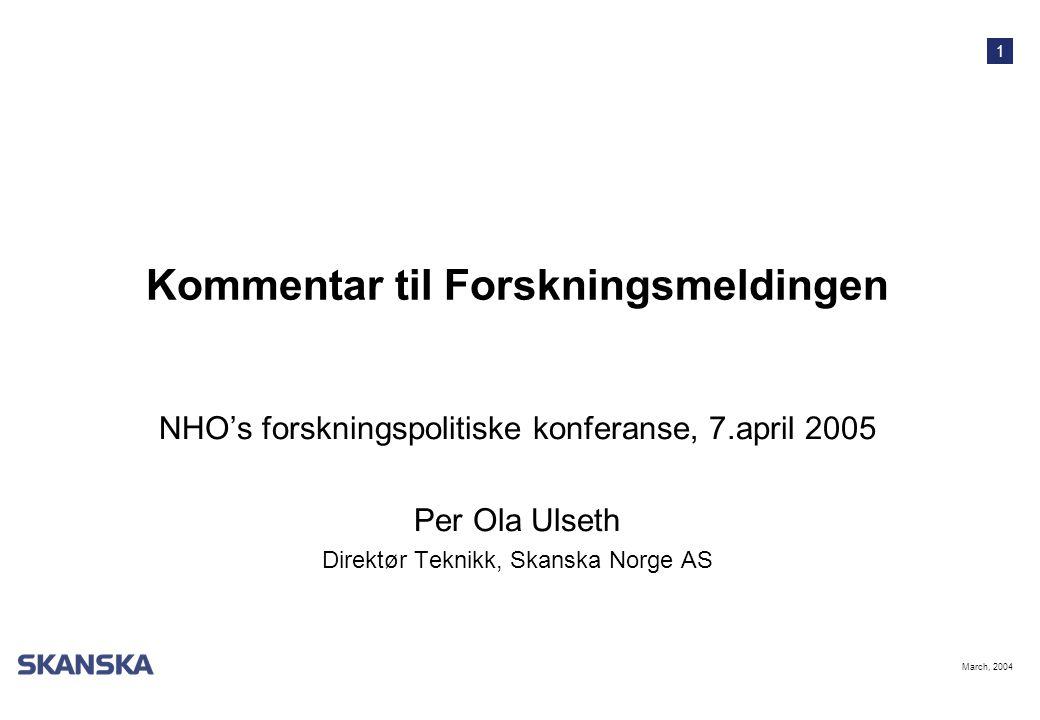 1 March, 2004 Kommentar til Forskningsmeldingen NHO's forskningspolitiske konferanse, 7.april 2005 Per Ola Ulseth Direktør Teknikk, Skanska Norge AS