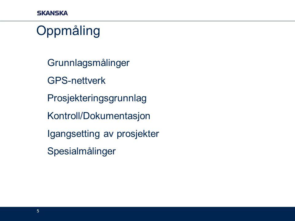 5 Oppmåling Grunnlagsmålinger GPS-nettverk Prosjekteringsgrunnlag Kontroll/Dokumentasjon Igangsetting av prosjekter Spesialmålinger