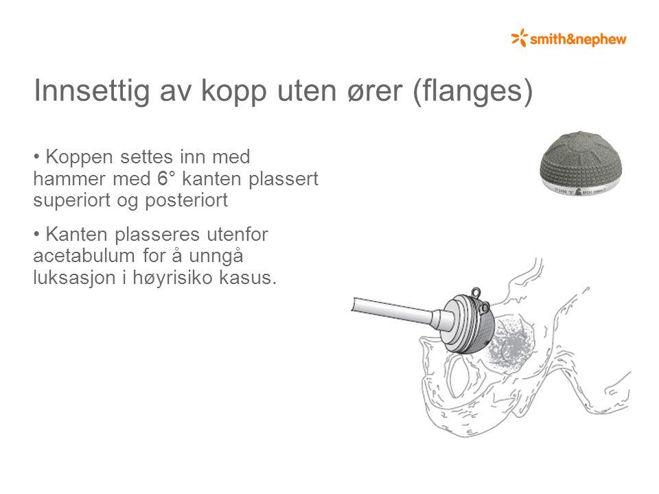 Innsettig av kopp uten ører (flanges) • Koppen settes inn med hammer med 6° kanten plassert superiort og posteriort • Kanten plasseres utenfor acetabulum for å unngå luksasjon i høyrisiko kasus.