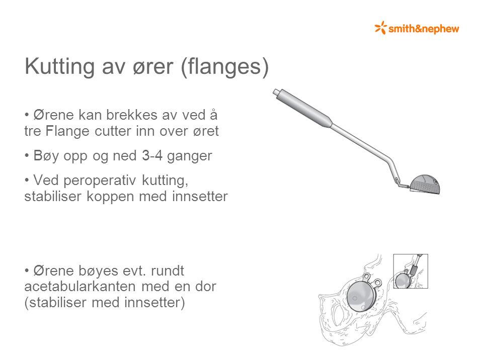 Kutting av ører (flanges) • Ørene kan brekkes av ved å tre Flange cutter inn over øret • Bøy opp og ned 3-4 ganger • Ved peroperativ kutting, stabiliser koppen med innsetter • Ørene bøyes evt.