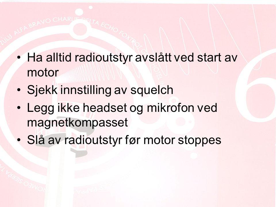 •Ha alltid radioutstyr avslått ved start av motor •Sjekk innstilling av squelch •Legg ikke headset og mikrofon ved magnetkompasset •Slå av radioutstyr