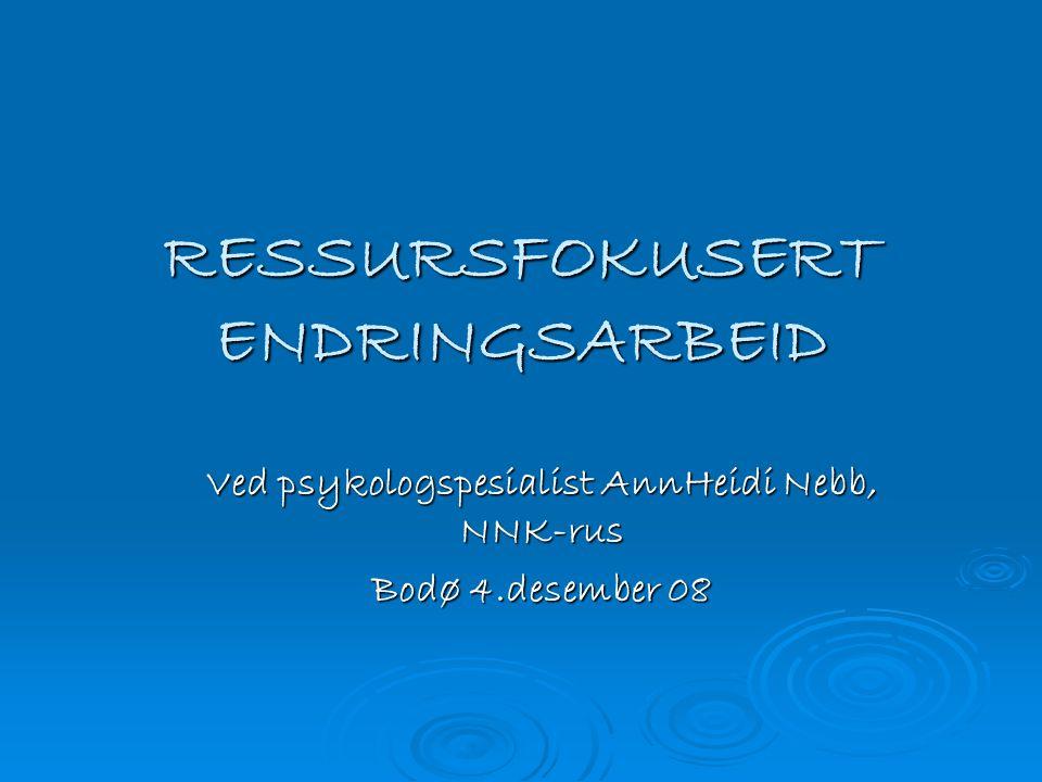 RESSURSFOKUSERT ENDRINGSARBEID Ved psykologspesialist AnnHeidi Nebb, NNK-rus Bodø 4.desember 08