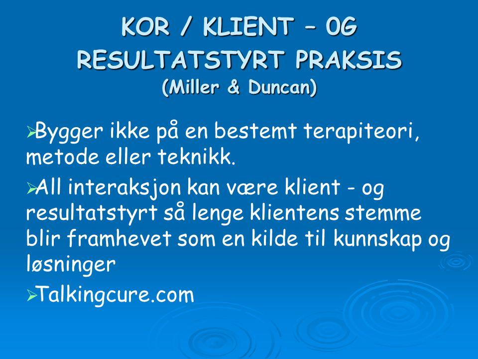 KOR / KLIENT – 0G RESULTATSTYRT PRAKSIS (Miller & Duncan)   Bygger ikke på en bestemt terapiteori, metode eller teknikk.