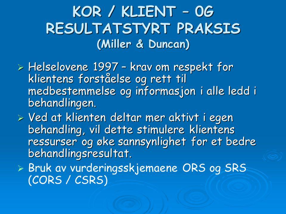 KOR / KLIENT – 0G RESULTATSTYRT PRAKSIS (Miller & Duncan)  Helselovene 1997 – krav om respekt for klientens forståelse og rett til medbestemmelse og informasjon i alle ledd i behandlingen.