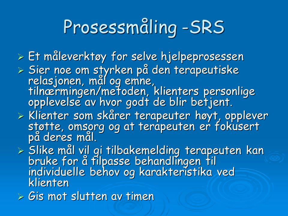 Prosessmåling -SRS  Et måleverktøy for selve hjelpeprosessen  Sier noe om styrken på den terapeutiske relasjonen, mål og emne, tilnærmingen/metoden, klienters personlige opplevelse av hvor godt de blir betjent.