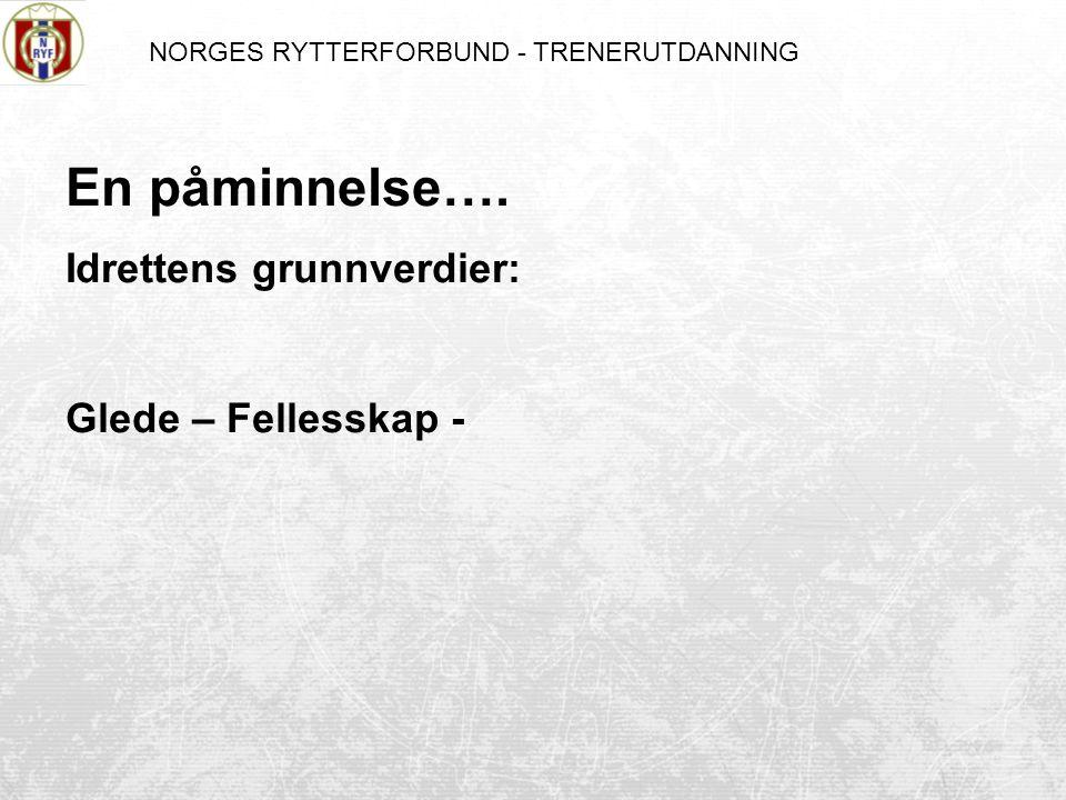 NORGES RYTTERFORBUND - TRENERUTDANNING En påminnelse…. Idrettens grunnverdier: Glede – Fellesskap -