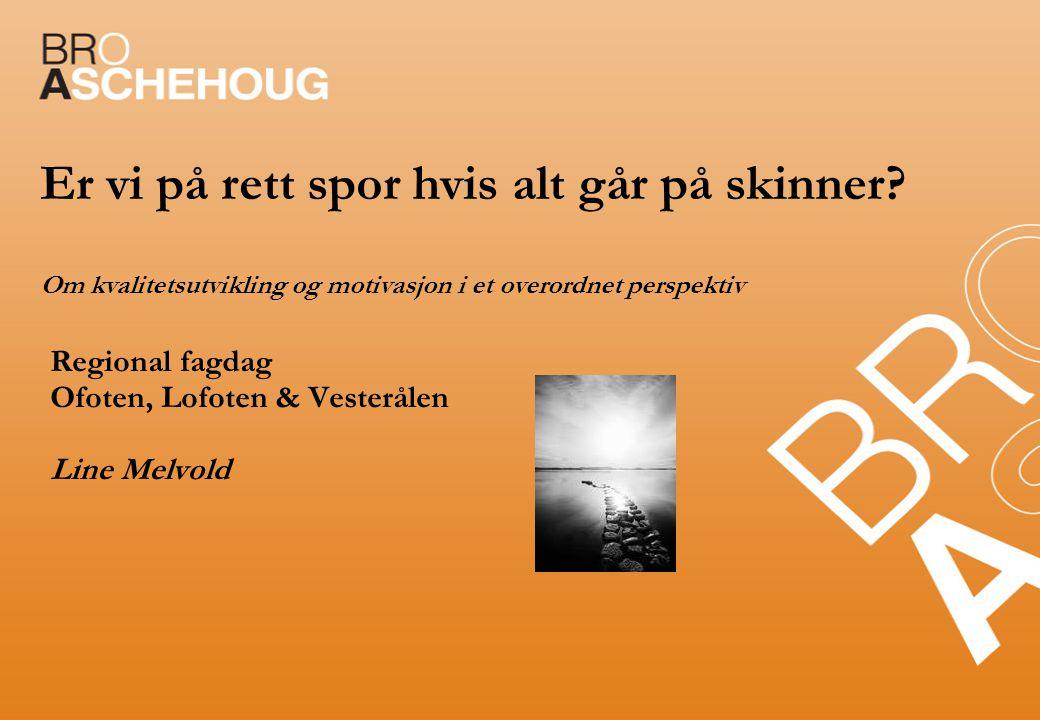 Er vi på rett spor hvis alt går på skinner? Om kvalitetsutvikling og motivasjon i et overordnet perspektiv Regional fagdag Ofoten, Lofoten & Vesteråle