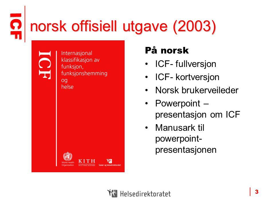 ICF ICF 3 norsk offisiell utgave (2003) På norsk •ICF- fullversjon •ICF- kortversjon •Norsk brukerveileder •Powerpoint – presentasjon om ICF •Manusark