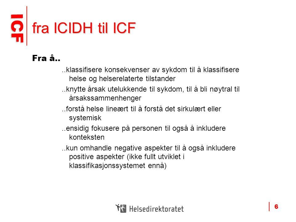 ICF ICF 6 fra ICIDH til ICF Fra å....klassifisere konsekvenser av sykdom til å klassifisere helse og helserelaterte tilstander..knytte årsak utelukken