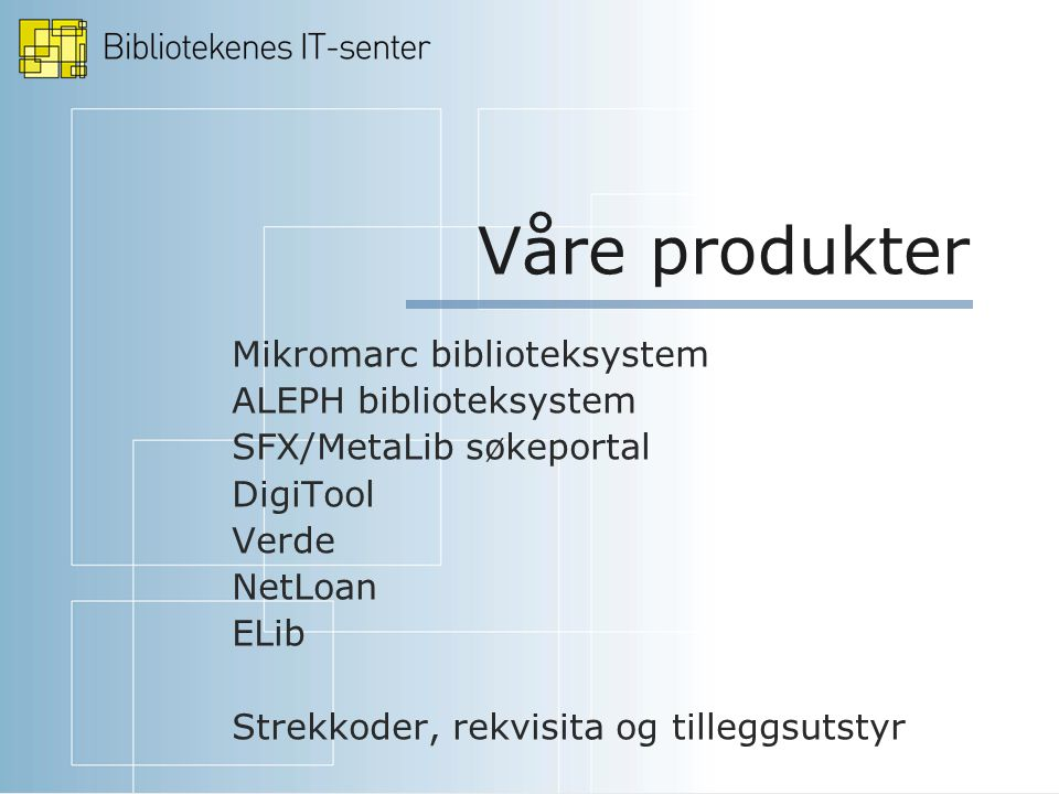 Våre produkter Mikromarc biblioteksystem ALEPH biblioteksystem SFX/MetaLib søkeportal DigiTool Verde NetLoan ELib Strekkoder, rekvisita og tilleggsutstyr