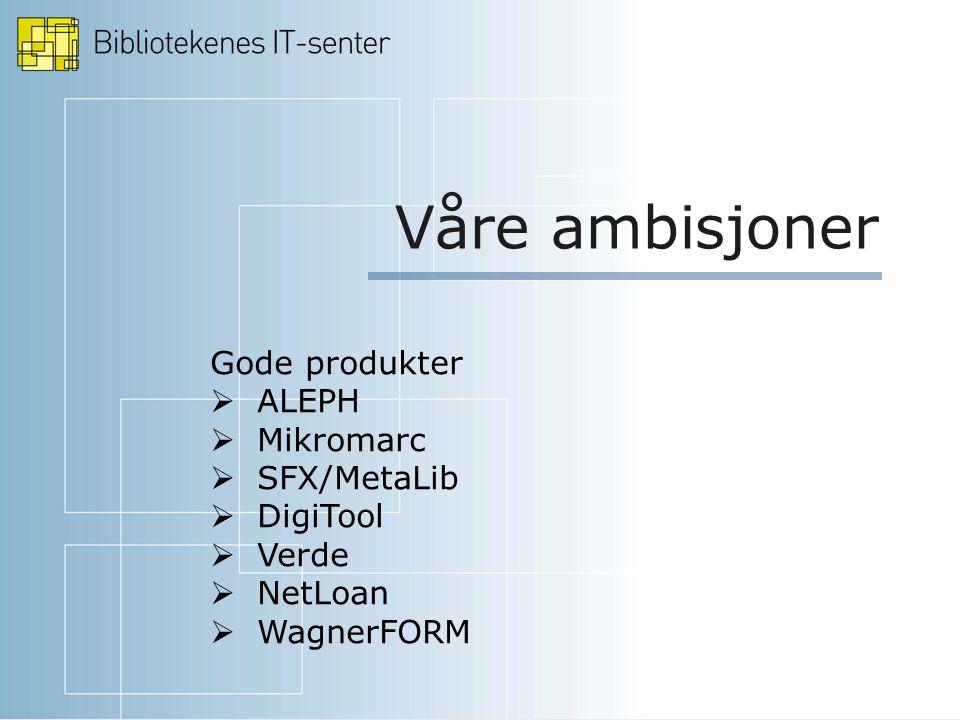Våre ambisjoner Gode produkter  ALEPH  Mikromarc  SFX/MetaLib  DigiTool  Verde  NetLoan  WagnerFORM