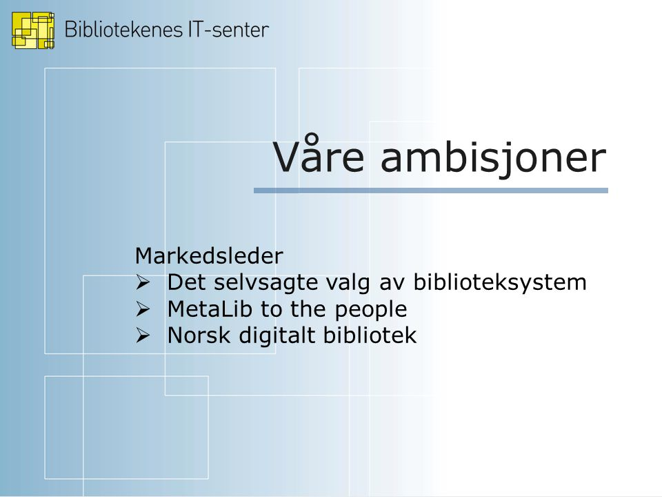 Våre ambisjoner Markedsleder  Det selvsagte valg av biblioteksystem  MetaLib to the people  Norsk digitalt bibliotek