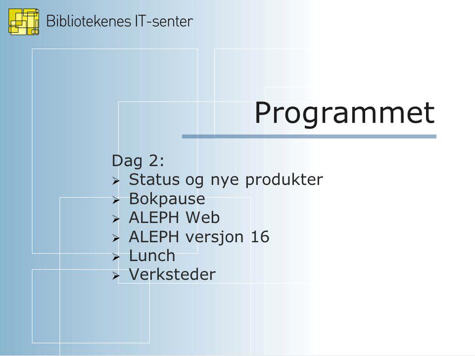 Programmet Dag 2:  Status og nye produkter  Bokpause  ALEPH Web  ALEPH versjon 16  Lunch  Verksteder
