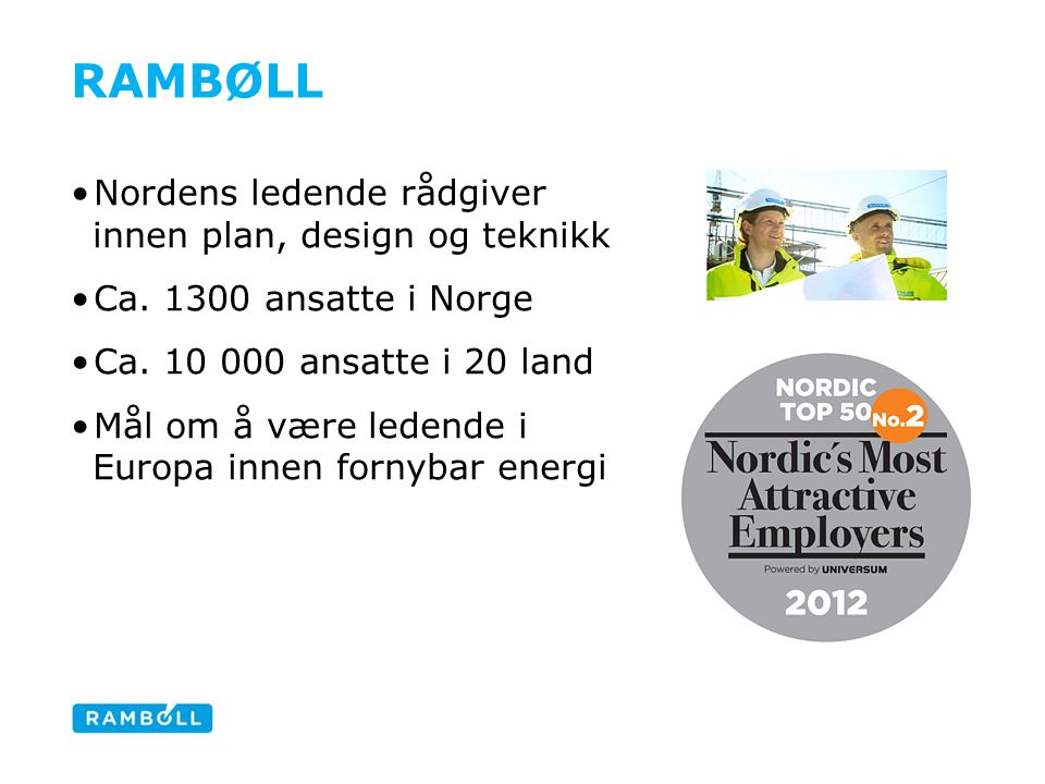 RAMBØLL •Nordens ledende rådgiver innen plan, design og teknikk •Ca. 1300 ansatte i Norge •Ca. 10 000 ansatte i 20 land •Mål om å være ledende i Europ