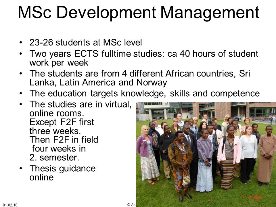 01.02.10 © Åke Bjørke MSc Development Management •23-26 students at MSc level •Two years ECTS fulltime studies: ca 40 hours of student work per week •The students are from 4 different African countries, Sri Lanka, Latin America and Norway •The education targets knowledge, skills and competence •The studies are in virtual, online rooms.
