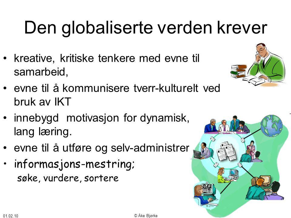 01.02.10 © Åke Bjørke Den globaliserte verden krever •kreative, kritiske tenkere med evne til samarbeid, •evne til å kommunisere tverr-kulturelt ved bruk av IKT •innebygd motivasjon for dynamisk, livs- lang læring.