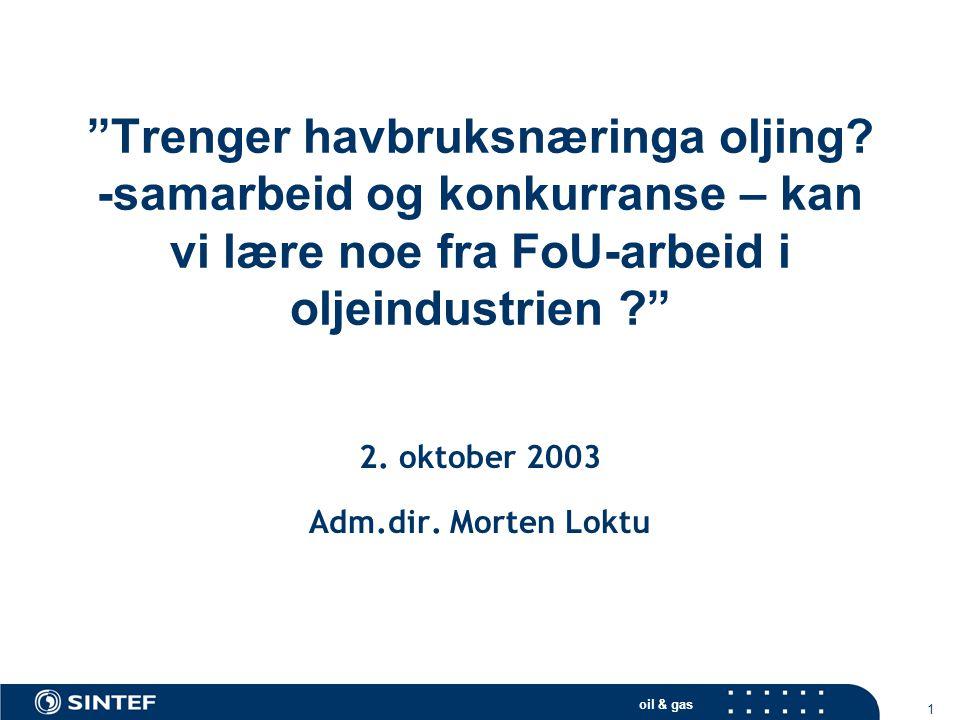 """oil & gas 1 """"Trenger havbruksnæringa oljing? -samarbeid og konkurranse – kan vi lære noe fra FoU-arbeid i oljeindustrien ?"""" 2. oktober 2003 Adm.dir. M"""
