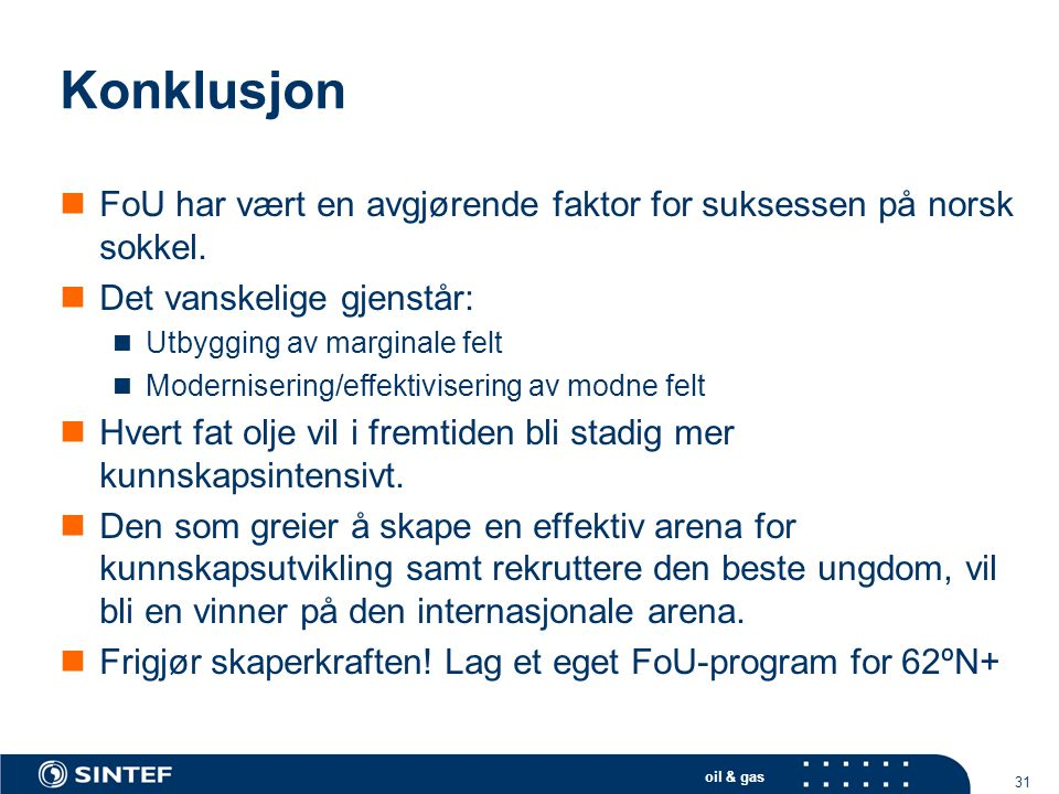 oil & gas 31 Konklusjon  FoU har vært en avgjørende faktor for suksessen på norsk sokkel.  Det vanskelige gjenstår:  Utbygging av marginale felt 