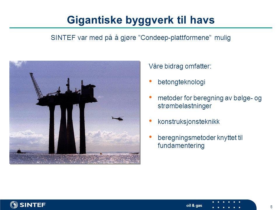 oil & gas 8 Gigantiske byggverk til havs Våre bidrag omfatter: • betongteknologi • metoder for beregning av bølge- og strømbelastninger • konstruksjon