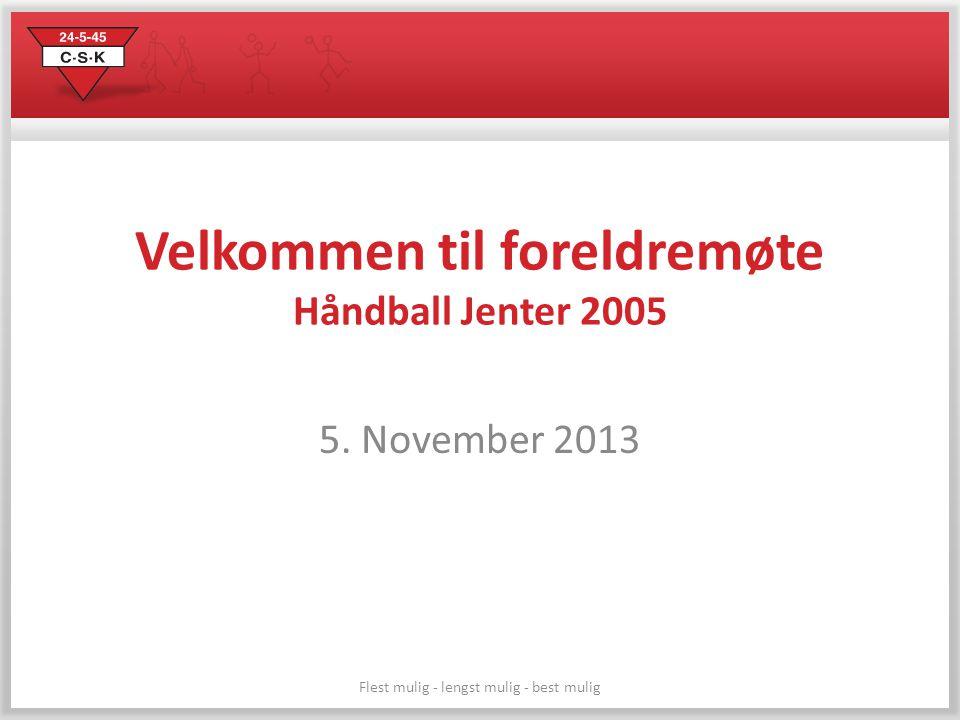 Flest mulig - lengst mulig - best mulig Velkommen til foreldremøte Håndball Jenter 2005 5. November 2013