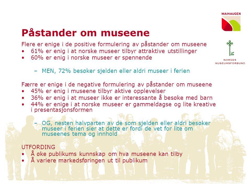 Konklusjoner om museenes image Positivt: •Nordmenn flest har en oppfatning om norske museer bygget over flere dimensjoner- dette forenkler imagebygging videre •Norske museer har et generelt positivt omdømme •Mange synes at noen museer er spennende og attraktive Utfordringer : •Det er stor variasjon mellom norske museer - noen oppfattes som gode og noen som dårlige •Det trauste, litt gammeldagse perspektivet henger forsatt over en del museer •En stor andel nordmenn (55%) er uenige i at norske museer tilbyr aktive opplevelser •Hvordan gjøre om et positivt image til et faktiske besøk?