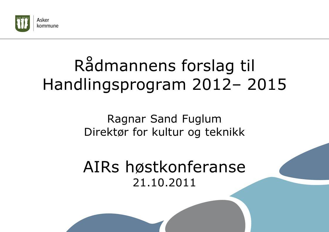 Rådmannens forslag til Handlingsprogram 2012– 2015 Ragnar Sand Fuglum Direktør for kultur og teknikk AIRs høstkonferanse 21.10.2011