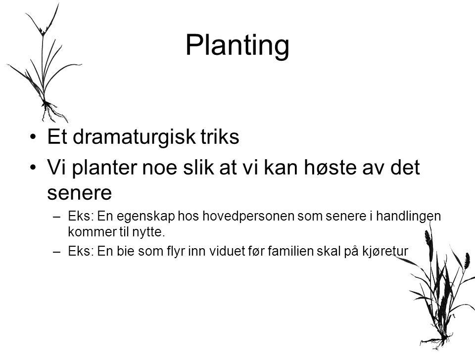 Planting •Et dramaturgisk triks •Vi planter noe slik at vi kan høste av det senere –Eks: En egenskap hos hovedpersonen som senere i handlingen kommer til nytte.