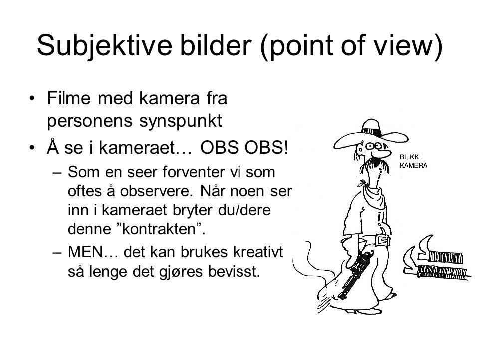 Subjektive bilder (point of view) •Filme med kamera fra personens synspunkt •Å se i kameraet… OBS OBS.