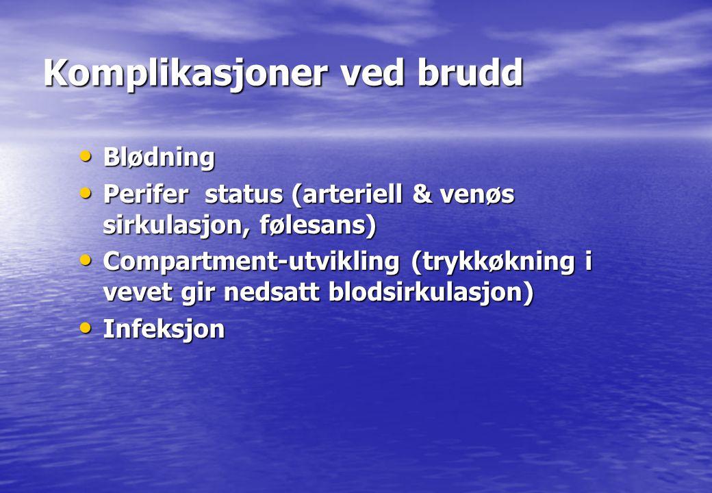 Komplikasjoner ved brudd • Blødning • Perifer status (arteriell & venøs sirkulasjon, følesans) • Compartment-utvikling (trykkøkning i vevet gir nedsat