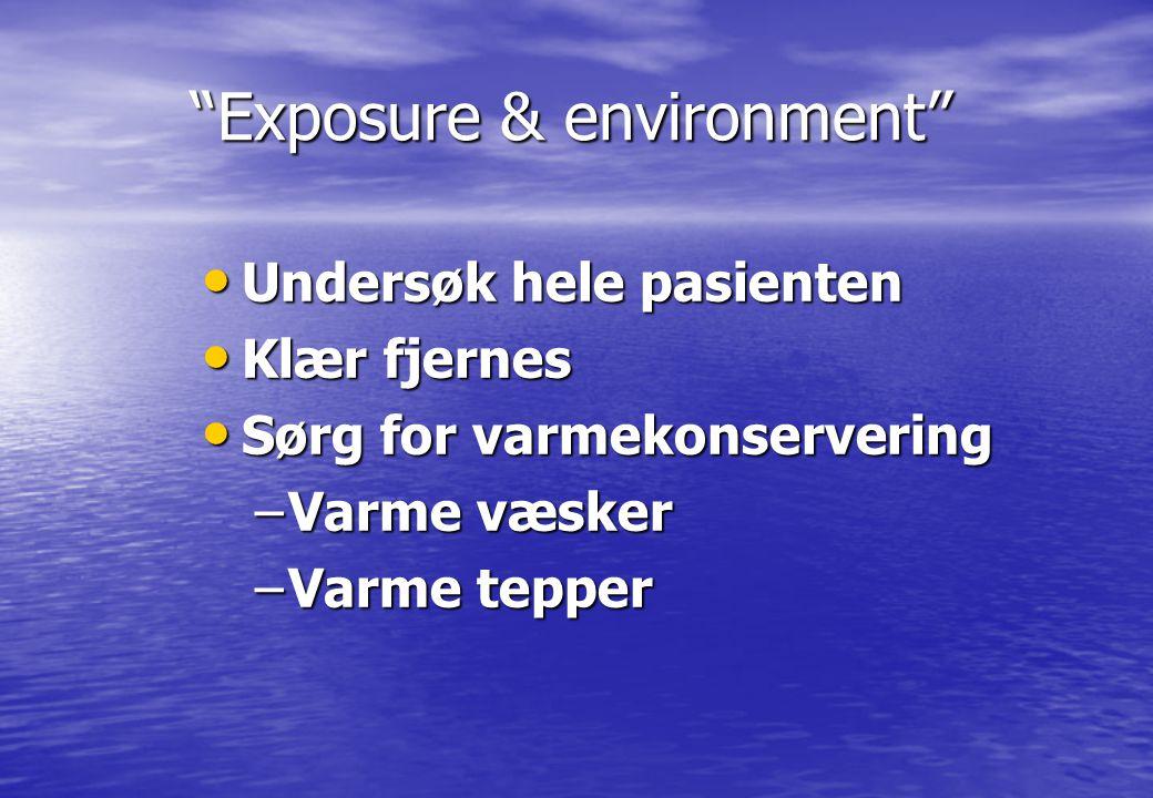 """""""Exposure & environment"""" """"Exposure & environment"""" • Undersøk hele pasienten • Klær fjernes • Sørg for varmekonservering –Varme væsker –Varme tepper"""