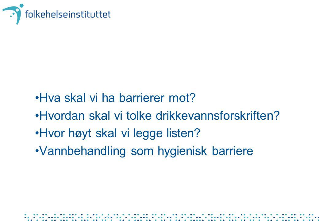 •Hva skal vi ha barrierer mot. •Hvordan skal vi tolke drikkevannsforskriften.