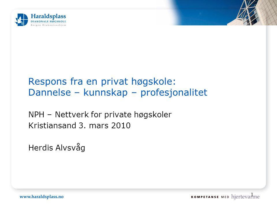 1 Respons fra en privat høgskole: Dannelse – kunnskap – profesjonalitet NPH – Nettverk for private høgskoler Kristiansand 3. mars 2010 Herdis Alvsvåg