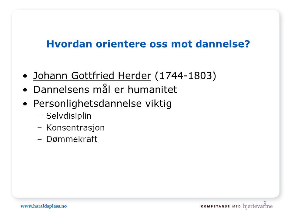 9 Hvordan orientere oss mot dannelse? •Johann Gottfried Herder (1744-1803) •Dannelsens mål er humanitet •Personlighetsdannelse viktig –Selvdisiplin –K