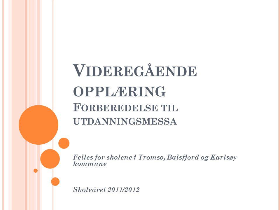 V IDEREGÅENDE OPPLÆRING F ORBEREDELSE TIL UTDANNINGSMESSA Felles for skolene i Tromsø, Balsfjord og Karlsøy kommune Skoleåret 2011/2012