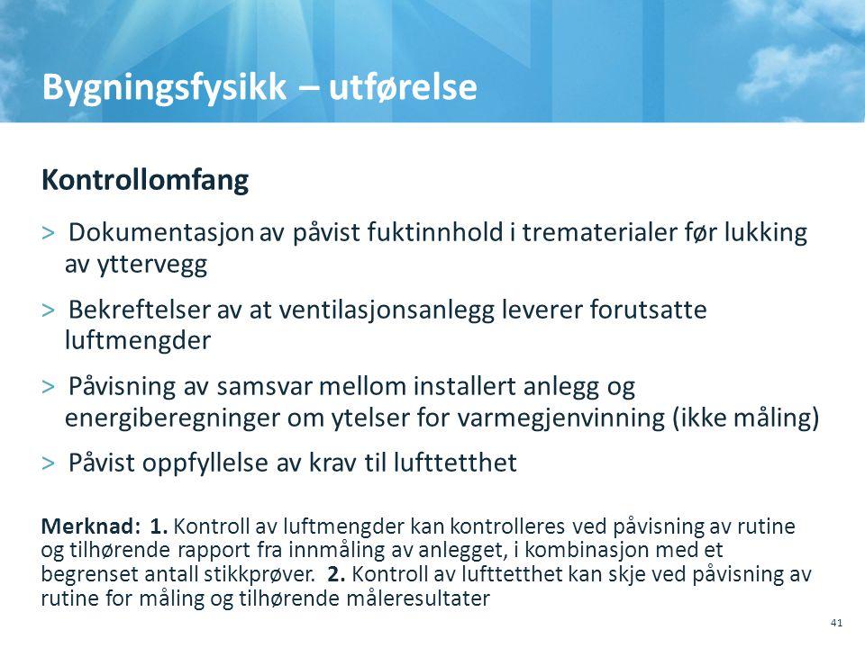 Bygningsfysikk – utførelse Kontrollomfang >Dokumentasjon av påvist fuktinnhold i trematerialer før lukking av yttervegg >Bekreftelser av at ventilasj