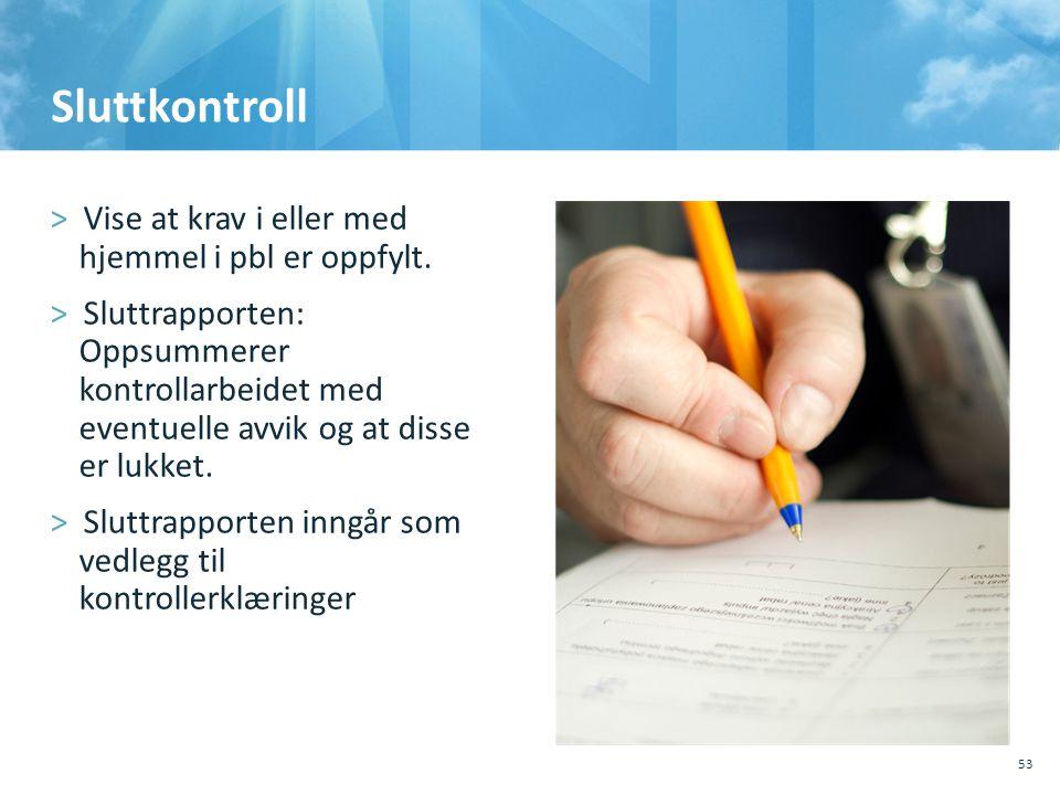 Sluttkontroll >Vise at krav i eller med hjemmel i pbl er oppfylt. >Sluttrapporten: Oppsummerer kontrollarbeidet med eventuelle avvik og at disse er lu